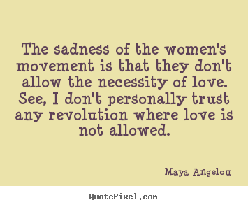 The sadness of the women's movement is that they.. Maya Angelou top love quotes