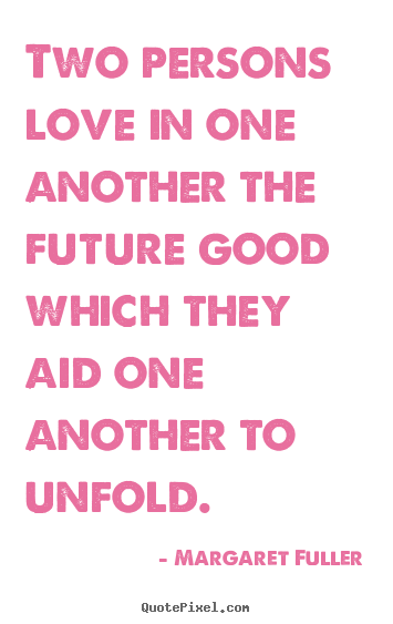 Two persons love in one another the future good which.. Margaret Fuller popular love quotes