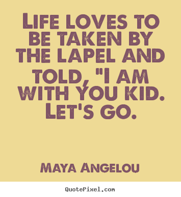 "Love quote - Life loves to be taken by the lapel and told, ""i am with you kid..."