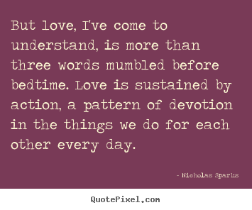 Quotes about love - But love, i've come to understand, is more than three words mumbled..