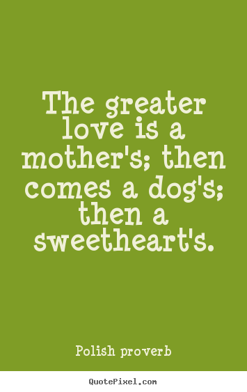 Love quotes - The greater love is a mother's; then comes a dog's; then a sweetheart's.