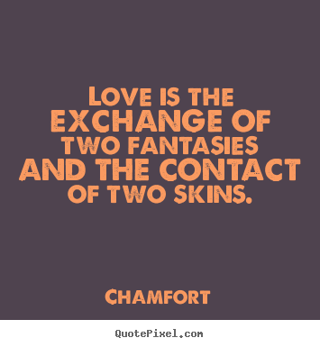 Design custom image quotes about love - Love is the exchange of two fantasies and the contact of two skins.