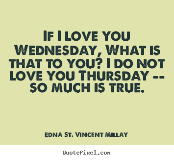 If i love you wednesday, what is that to you? i do not love you.. Edna St. Vincent Millay top love quotes