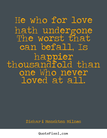 Richard Monckton Milnes image quotes - He who for love hath undergone the worst that.. - Love quotes