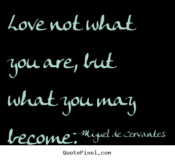 Love not what you are, but what you may become. Miguel De Cervantes good love quote