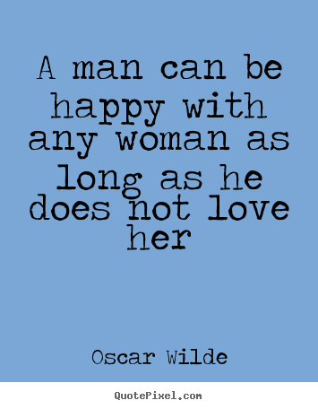 Quote about love - A man can be happy with any woman as long as he does not love her