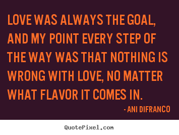 Quotes about love - Love was always the goal, and my point every step of the way was that..