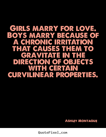 Customize picture quotes about love - Girls marry for love. boys marry because of a chronic irritation that..