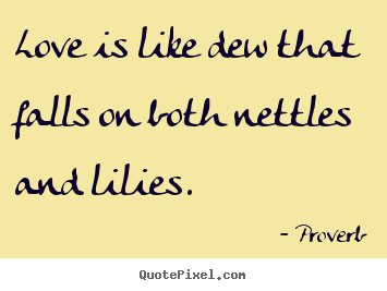 Love is like dew that falls on both nettles and lilies. Proverb  love quote