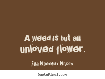 Ella Wheeler Wilcox picture quotes - A weed is but an unloved flower. - Love quote