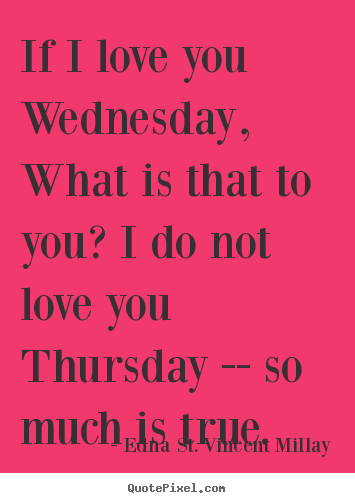 Edna St. Vincent Millay pictures sayings - If i love you wednesday, what is that to you? i do not love you thursday.. - Love quotes
