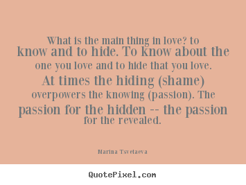 Love quotes - What is the main thing in love? to know and to hide. to know about..