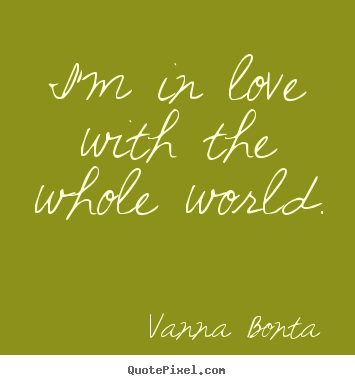 Make custom poster quotes about love - I'm in love with the whole world.