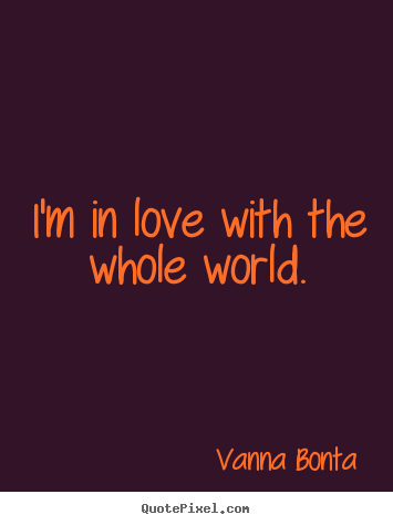 I'm in love with the whole world. Vanna Bonta great love quotes
