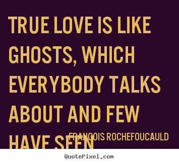 Francois Rochefoucauld photo quotes - True love is like ghosts, which everybody talks about.. - Love quote