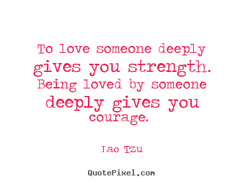 Quotes about love - To love someone deeply gives you strength. being..