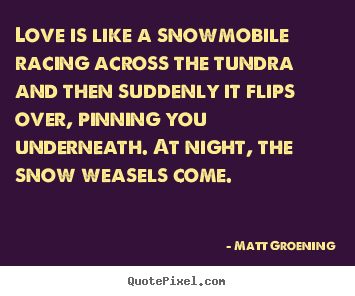 Matt Groening picture quote - Love is like a snowmobile racing across the.. - Love quote