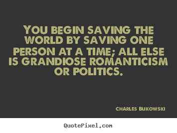 Quote about love - You begin saving the world by saving one person at a time; all else..