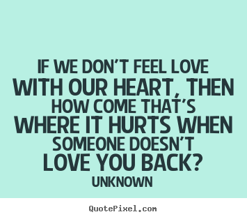 Unknown picture quotes - If we don't feel love with our heart, then how come that's where.. - Love quote