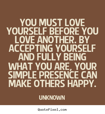 You must love yourself before you love another. by accepting yourself.. Unknown famous love quotes