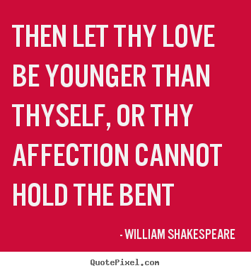 William Shakespeare picture quotes - Then let thy love be younger than thyself, or thy affection.. - Love quotes