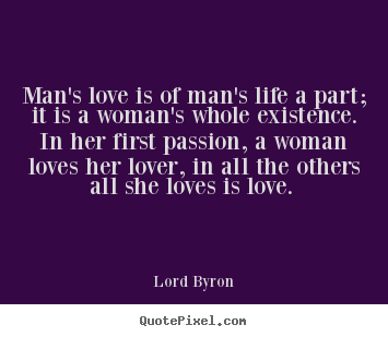 Quotes about love - Man's love is of man's life a part; it is a woman's..