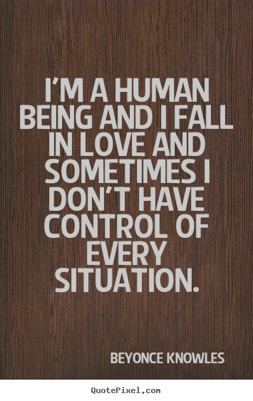 Beyonce Knowles  poster quotes - I'm a human being and i fall in love and sometimes.. - Love quotes