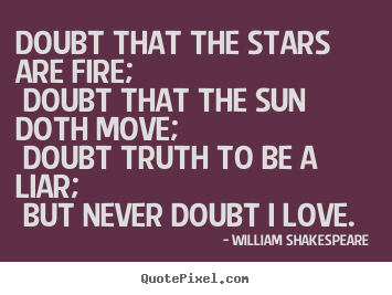Love quotes - Doubt that the stars are fire; doubt that the..