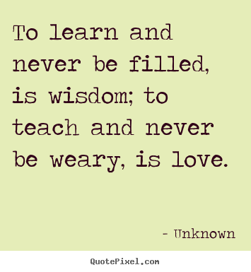 Quotes about love - To learn and never be filled, is wisdom; to teach and..