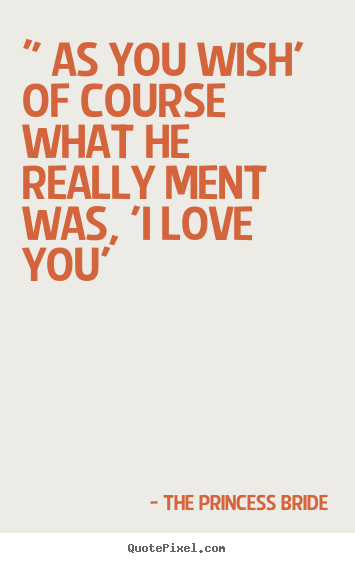 "Quotes about love - "" as you wish' of course what he really ment was, 'i love you'"