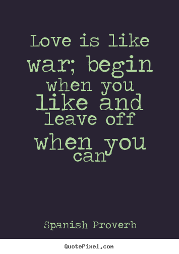 Love quote - Love is like war; begin when you like and..