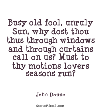 John Donne photo quotes - Busy old fool, unruly sun, why dost thou thus through.. - Love quote