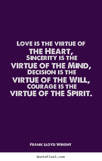 Frank Lloyd Wright picture quote - Love is the virtue of the heart, sincerity is the virtue.. - Love quote