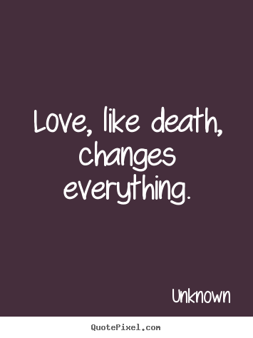 Unknown image quotes - Love, like death, changes everything. - Love quote