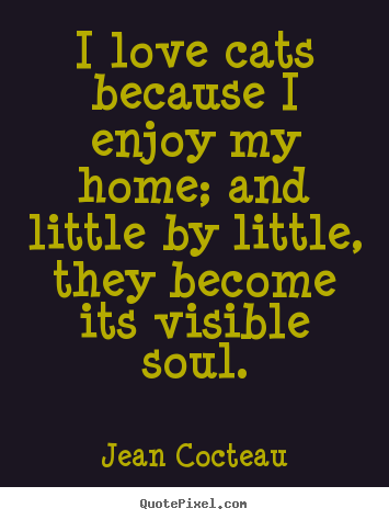 I love cats because i enjoy my home; and little by.. Jean Cocteau famous love quotes