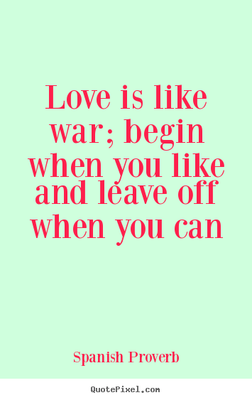 Love is like war; begin when you like and.. Spanish Proverb  love quotes