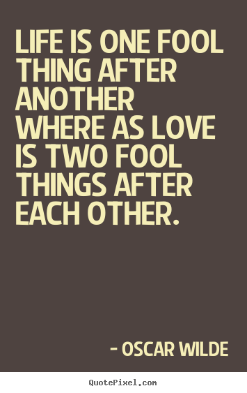Oscar Wilde picture quotes - Life is one fool thing after another where as love is two.. - Love quote