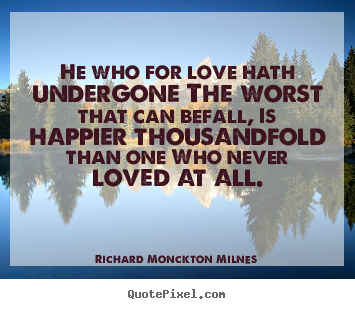 Make custom picture quote about love - He who for love hath undergone the worst that can befall, is..