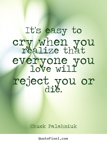 Make personalized picture quote about love - It's easy to cry when you realize that everyone you love will..