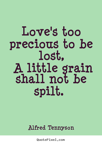 Alfred Tennyson picture quotes - Love's too precious to be lost, a little grain shall.. - Love quotes