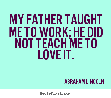 How to design picture quote about love - My father taught me to work; he did not teach..