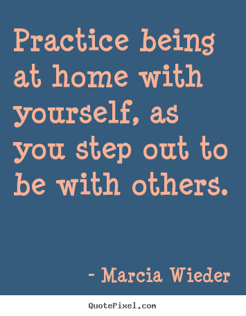 Practice being at home with yourself, as you.. Marcia Wieder good love quote