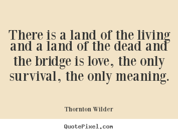 Love quote - There is a land of the living and a land of the dead and the bridge is..