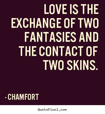 Chamfort poster quotes - Love is the exchange of two fantasies and the contact of two skins. - Love quotes