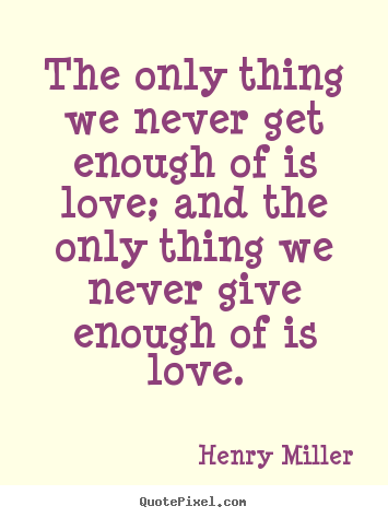 Diy image quotes about love - The only thing we never get enough of is love; and the only thing..