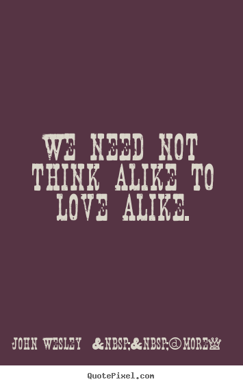 Design picture quotes about love - We need not think alike to love alike.