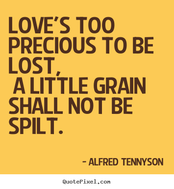 Love quotes - Love's too precious to be lost, a little grain..