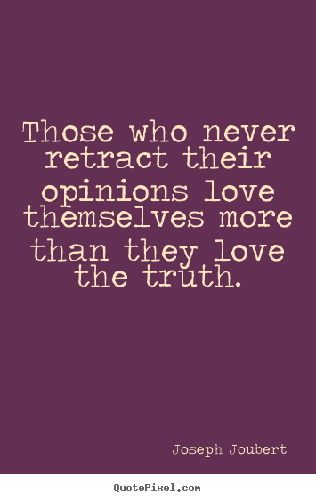 Those who never retract their opinions love.. Joseph Joubert greatest love quote