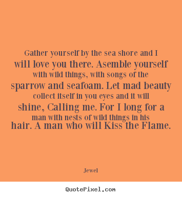 Jewel picture quotes - Gather yourself by the sea shore and i will love you there. asemble.. - Love quotes