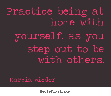 Practice being at home with yourself, as you step out to be with.. Marcia Wieder  love quotes